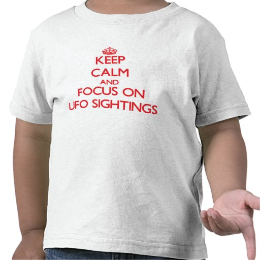 Keep Calm and focus on Ufo Sightings T-shirts