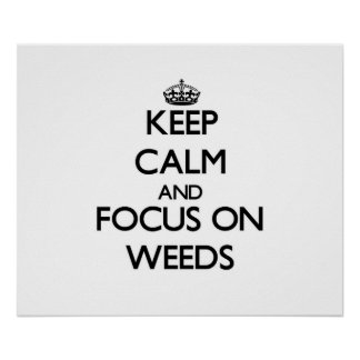 Keep Calm and focus on Weeds Print