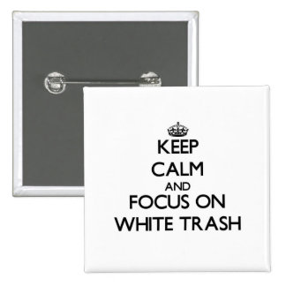 Keep Calm and focus on White Trash Pinback Buttons