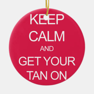 Keep Calm and Get Your Tan On Ceramic Ornament