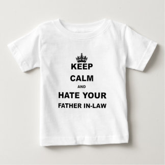 KEEP CALM AND HATE YOUR FATHER IN LAW BABY T-Shirt