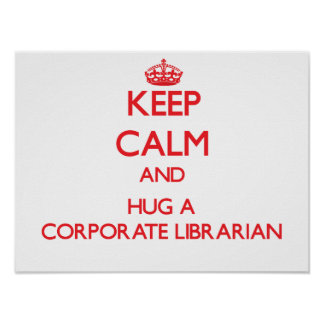 Keep Calm and Hug a Corporate Librarian Posters