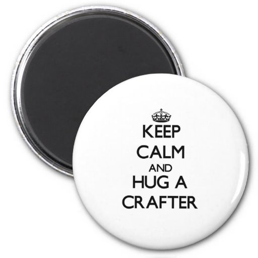 Keep Calm and Hug a Crafter Magnet