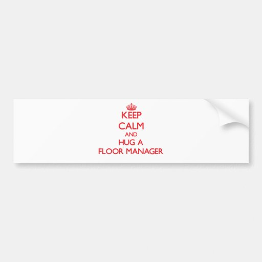 Keep Calm and Hug a Floor Manager Bumper Sticker