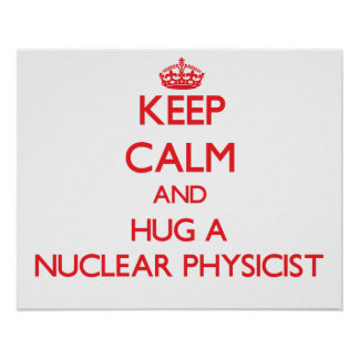Keep Calm and Hug a Nuclear Physicist Posters