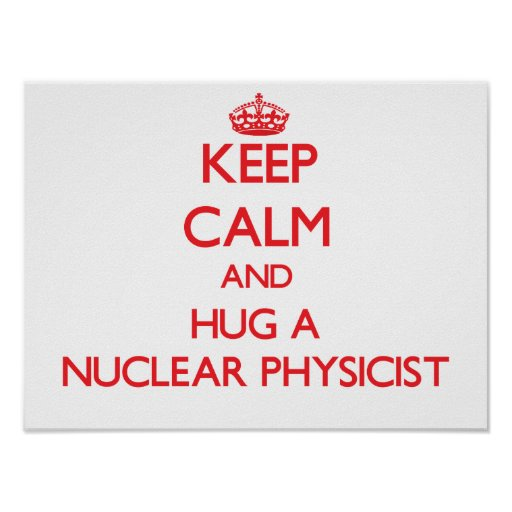 Keep Calm and Hug a Nuclear Physicist Posters