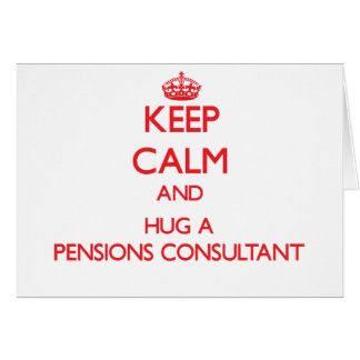Keep Calm and Hug a Pensions Consultant Greeting Card