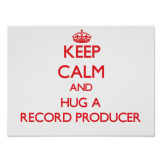 Keep Calm and Hug a Record Producer Posters