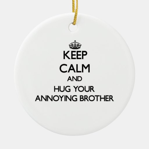 Keep Calm and Hug your Annoying Brother Ornament