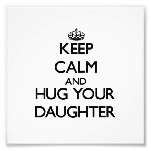 Keep Calm and Hug your Daughter Photograph