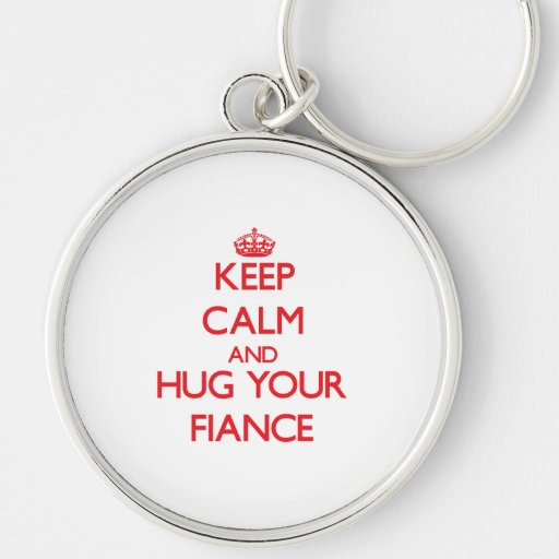 Keep Calm and HUG  your Fiance Keychains