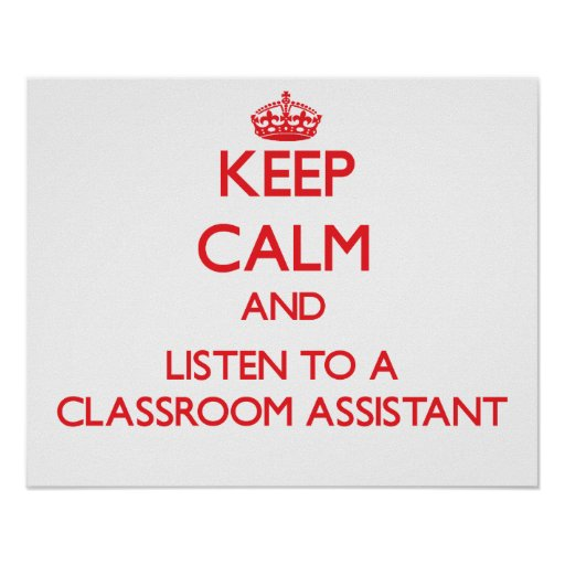 Keep Calm and Listen to a Classroom Assistant Poster