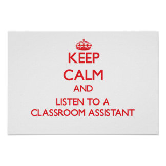 Keep Calm and Listen to a Classroom Assistant Posters