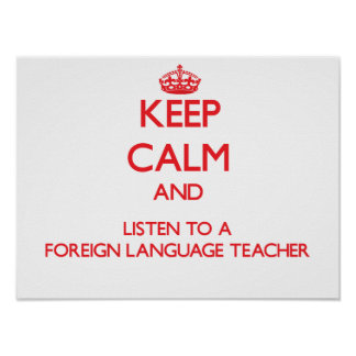 Keep Calm and Listen to a Foreign Language Teacher Posters