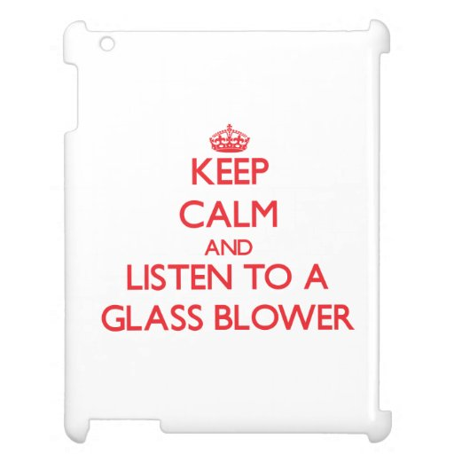 Keep Calm and Listen to a Glass Blower iPad Cases