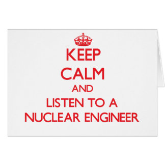 Keep Calm and Listen to a Nuclear Engineer Greeting Card