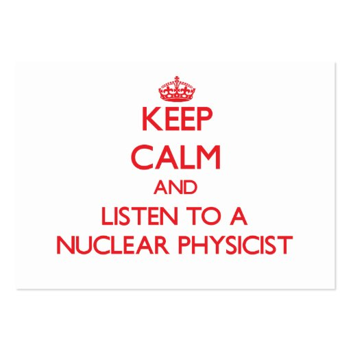 Keep Calm and Listen to a Nuclear Physicist Business Cards