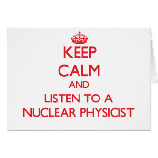 Keep Calm and Listen to a Nuclear Physicist Greeting Card