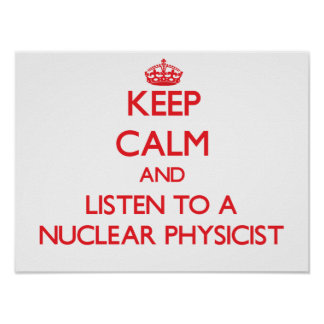 Keep Calm and Listen to a Nuclear Physicist Posters