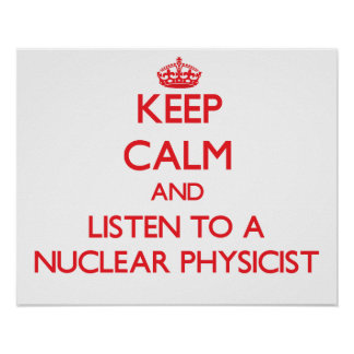 Keep Calm and Listen to a Nuclear Physicist Poster
