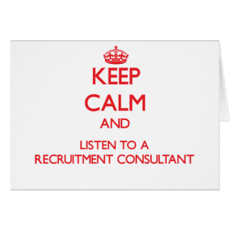 Keep Calm and Listen to a Recruitment Consultant Greeting Card