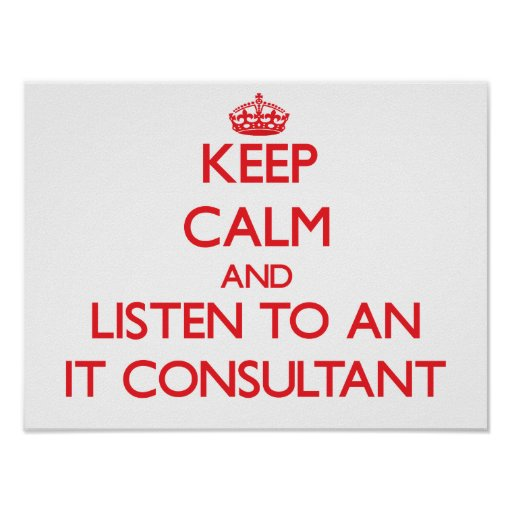 Keep Calm and Listen to an It Consultant Posters