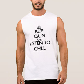 Keep calm and listen to CHILL Sleeveless Tees