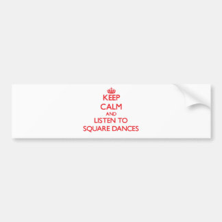 Keep calm and listen to SQUARE DANCES Bumper Stickers