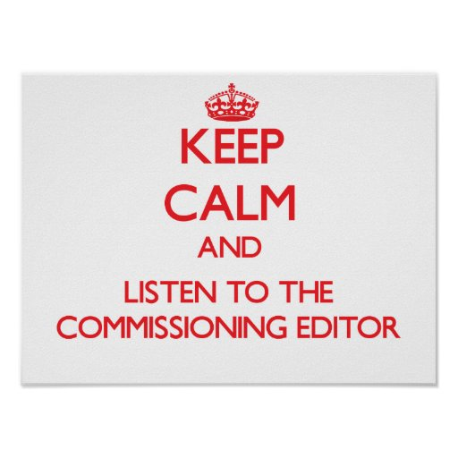 Keep Calm and Listen to the Commissioning Editor Posters