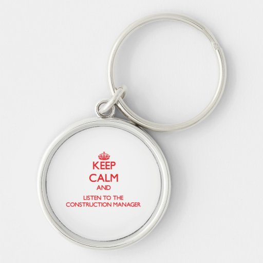 Keep Calm and Listen to the Construction Manager Keychains
