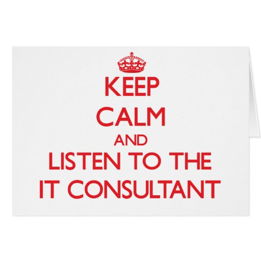Keep Calm and Listen to the It Consultant Greeting Card