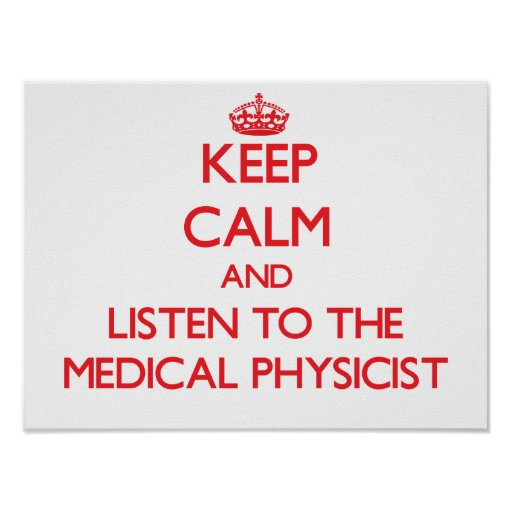 Keep Calm and Listen to the Medical Physicist Print