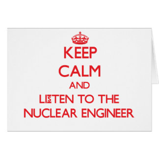 Keep Calm and Listen to the Nuclear Engineer Greeting Card