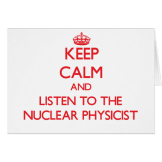 Keep Calm and Listen to the Nuclear Physicist Greeting Card