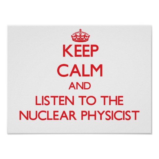Keep Calm and Listen to the Nuclear Physicist Posters