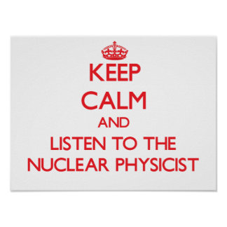 Keep Calm and Listen to the Nuclear Physicist Poster