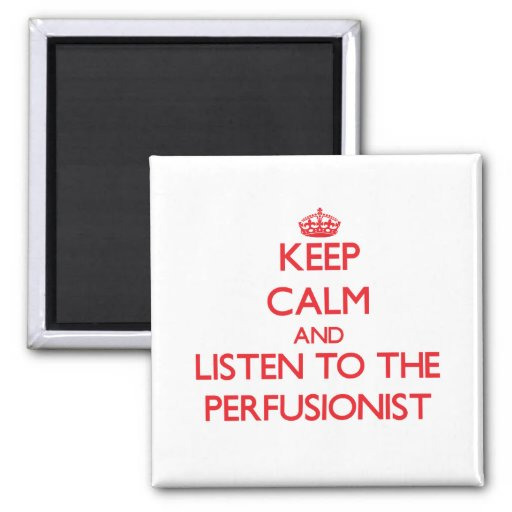 Keep Calm and Listen to the Perfusionist Magnet