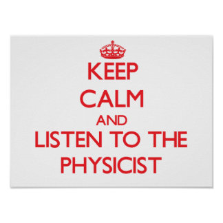 Keep Calm and Listen to the Physicist Posters