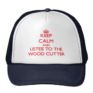 Keep Calm and Listen to the Wood Cutter Trucker Hat
