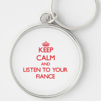 Keep Calm and Listen to your Fiance Keychains