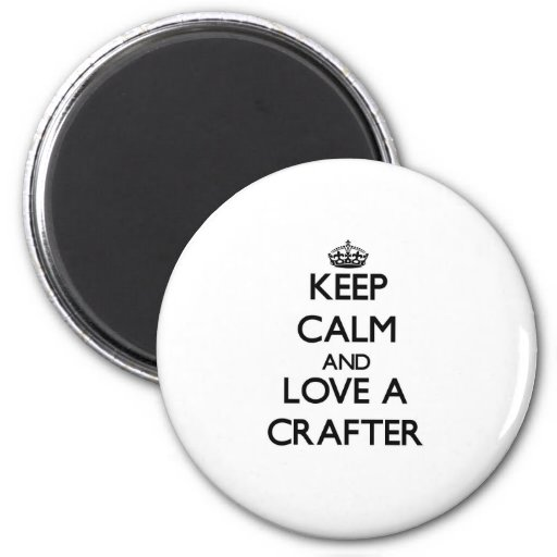 Keep Calm and Love a Crafter Refrigerator Magnet