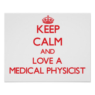 Keep Calm and Love a Medical Physicist Print