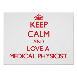 Keep Calm and Love a Medical Physicist Print