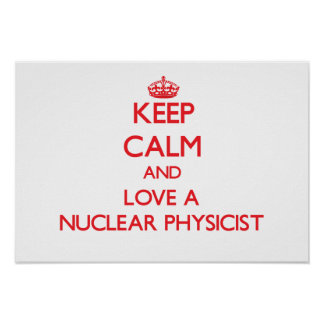 Keep Calm and Love a Nuclear Physicist Posters