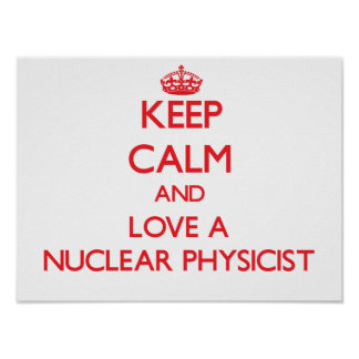 Keep Calm and Love a Nuclear Physicist Poster