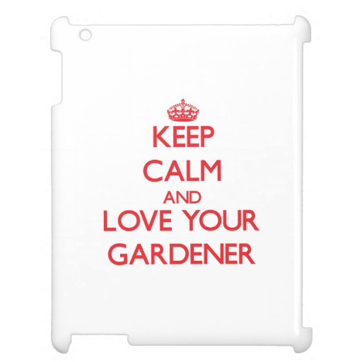 Keep Calm and Love your Gardener Case For The iPad