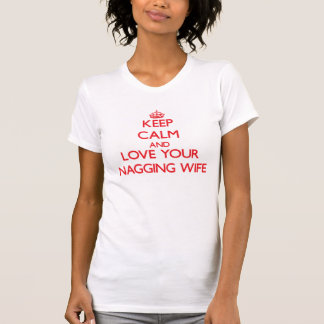 Keep Calm and Love your Nagging Wife Tee Shirt