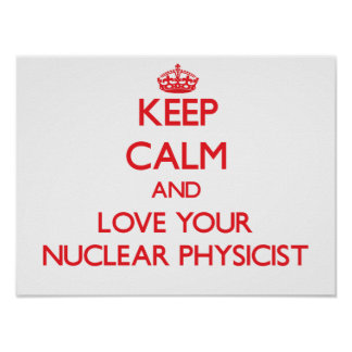 Keep Calm and Love your Nuclear Physicist Posters