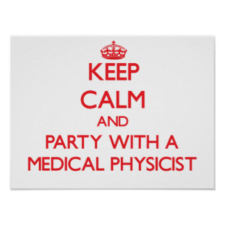 Keep Calm and Party With a Medical Physicist Posters