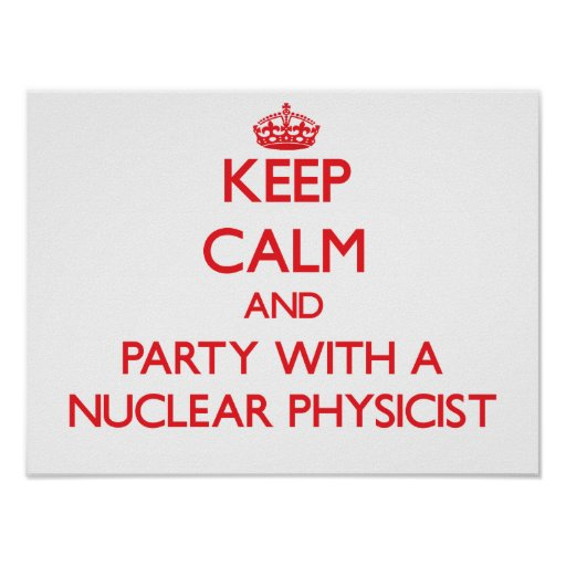 Keep Calm and Party With a Nuclear Physicist Posters